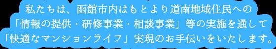 私たちは、函館市内はもとより道南地域住民への「情報提供・研修事業・相談事業」等の実施を通して「快適なマンションライフ」実現のお手伝いをいたします。